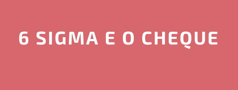 6 Sigma e o Cheque