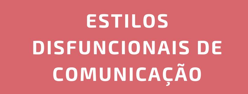 Estilos Disfuncionais de Comunicação