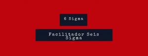 facilitador seis sigma