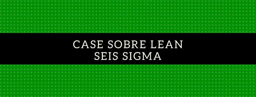 Case sobre Lean Seis Sigma