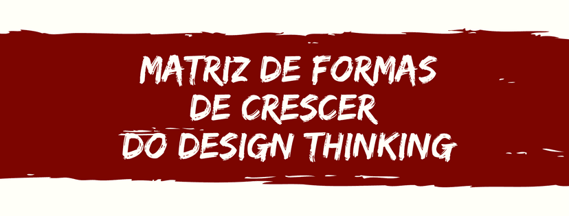 O que é a Matriz de Formas de Crescer do Design Thinking?