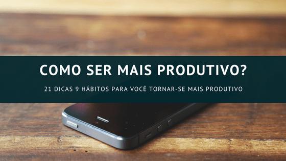 Como melhorar sua produtividade com 21 dicas e 9 hábitos?