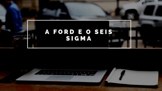 Ford e o Seis Sigma