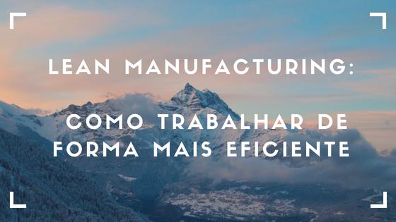 Lean Manufacturing: Como trabalhar de forma mais eficiente