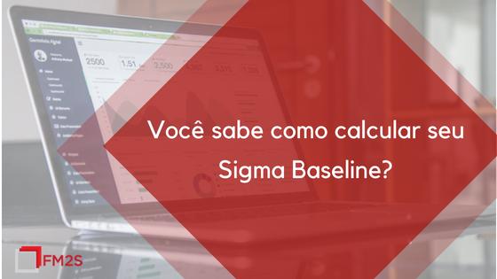 Você sabe como calcular seu Sigma Baseline?