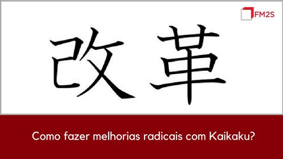 Como fazer melhorias radicais com Kaikaku?