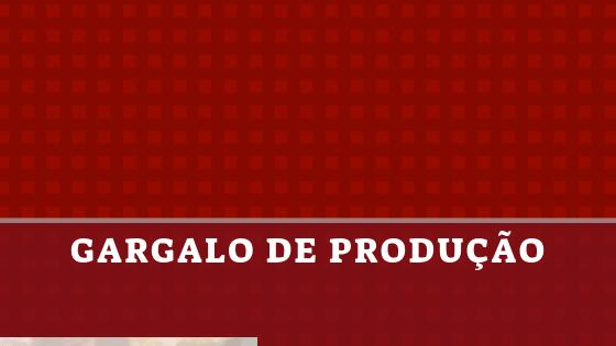 gargalo de produção
