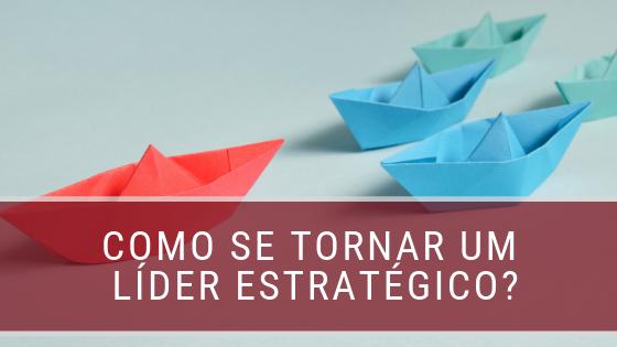 Quer se tornar um líder estratégico? Veja como!