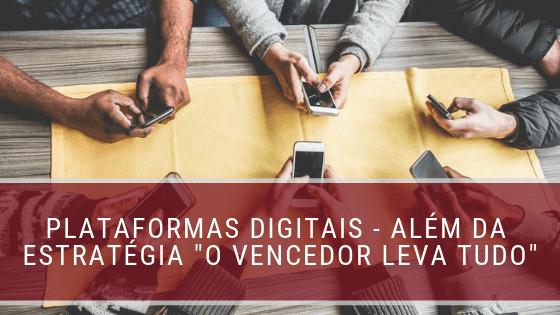 """Plataformas digitais – além da estratégia """"vencedor leva tudo"""""""