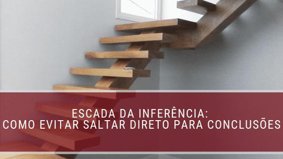 Escada da Inferência: como evitar saltar direto para conclusões