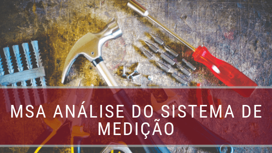 O que é MSA ou Análise do Sistema de Medição no Lean Seis Sigma?