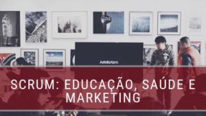 Scrum: educação, saúde e marketing
