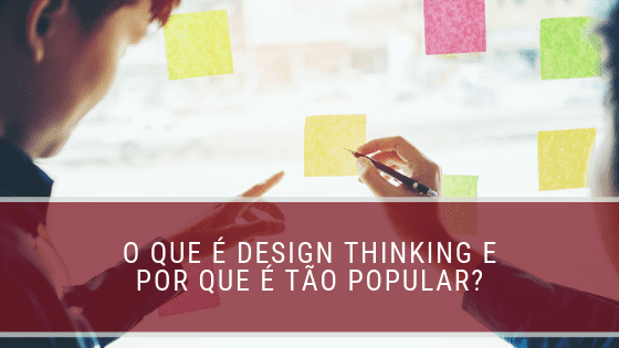O que é Design Thinking e por que é tão popular?