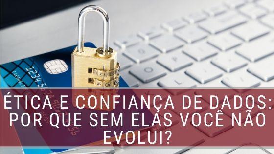 Ética e Confiança de Dados: Por que sem elas você não evolui?