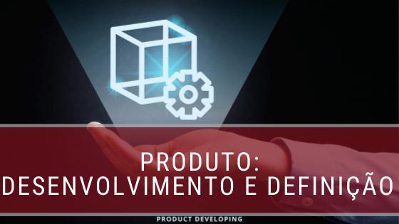 Produto: definição e desenvolvimento